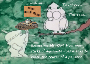 Everytime I use dynamite in battlefield: wah-unn...  Two-hooo...  Tha-reee...  krs.  Excuse me Mr. Owl. How many  sticks of dynamite does it take to  reach the center of a panzer? Everytime I use dynamite in battlefield