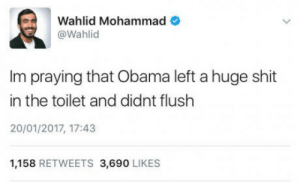 Af, Club, and Obama: Wahlid Mohammad  @Wahlid  Im praying that Obama left a huge shit  in the toilet and didnt flush  20/01/2017, 17:43  1,158 RETWEETS 3,690 LIKES laughoutloud-club:  This would be SAVAGE AF