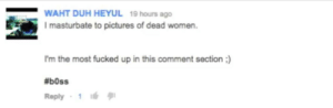 Pictures, Women, and B0ss: WAHT DUH HEYUL 19 hours ago  I masturbate to pictures of dead women  I'm the most fucked up in this comment section)  #b0ss  Reply 1 hAhA iM So fUCkeD uP xDXd