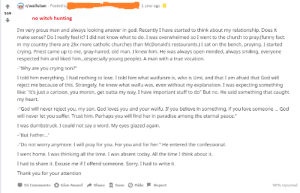 """Church, Crying, and Funny: waifuism Posted b  1 year ago  no witch hunting  I'm very pious man and always looking answer in god. Recently I have started to think about my relationship. Does it  make sense? Do I really feel it? I did not know what to do. I was overwhelmed so I went to the church to pray.(funny fact:  in my country there are 25x more catholic churches than McDonald's restaurants.) sat on the bench, praying. started  crying. Priest came up to me, gray-haired, old man. I knew him. He was always open minded, always smiling, everyone  respected him and liked him...especially young people). A man with a true vocation.  """"Why are you crying son?""""  I told him everything. I had nothing to lose. I told him what waifuism is, who is Umi, and that I am afraid that God will  reject me because of this. Strangely, he knew what waifu was, even without my explanation. I was expecting something  like: """"it's just a cartoon, you moron, get outta my way, I have important stuff to do"""" But no. He said something that caught  my heart.  """"God will never reject you, my son. God loves you and your waifu. If you believe in something, if you love someone.. God  will never let you suffer. Trust him. Perhaps you will find her in paradise among the eternal peace.  I was dumbstruck. I could not say a word. My eyes glazed again  """"But Father...""""  """"Do not worry anymore. I will pray for you.For you and for her."""" He entered the confessional.  I went home. I was thinking all the time. I was absent today. All the time I think about it.  I had to share it. Excuse me if I offend someone. Sorry. I had to write it.  Thank you for your attention  Џ 35 Comments O Give Award  Share  save O Hide-Report  98% Upvoted God accepts waifus"""