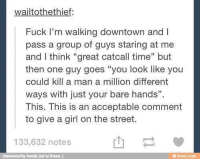 """Fucking, Girls, and Streets: wailtothethief  Fuck I'm walking downtown and I  pass a group of guys staring at me  and think """"great catcall time"""" but  then one guy goes """"you look like you  could kill a man a million different  ways with just your bare hands"""".  This. This is an acceptable comment  to give a girl on the street.  133,632 notes  Reinvented by Tumbli.Gal for iPumy"""