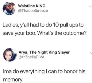 Fitness is key by Zhay99 MORE MEMES: Waistline KING  @Thacoolbreeze  Ladies, y'all had to do 10 pull ups to  save your boo. What's the outcome?  Arya, The Night King Slayer  @tr3bellaDIVA  Ima do everything can to honor his  memory Fitness is key by Zhay99 MORE MEMES