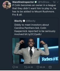 Blackpeopletwitter, Carolina Panthers, and Colin Kaepernick: Waistlinelnspector@YoShow... .1d  If Colin becomes an owner in a league  that they didn't want him to play in, he  has to be added to Mount Rushmore.  Fro & all.  Blavity @Blavity  Diddy to meet investors about  Carolina Panthers bid, Colin  Kaepernick reported to be seriously  involved bit.ly/2CZpa9J  Fo  Forbes@1  69 t024.3K 49.2K <p>Oh how the turn tables (via /r/BlackPeopleTwitter)</p>