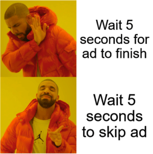 meirl: Wait 5  seconds for  ad to finish  Wait 5  seconds  to skip ad meirl