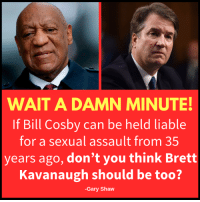 Bill Cosby: WAIT A DAMN MINUTE!  If Bill Cosby can be held liable  for a sexual assault from 35  years ago, don't you think Brett  Kavanaugh should be too?  -Gary Shaw