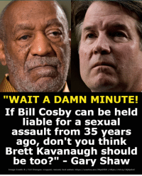 "Bill Cosby, Good, and Image: ""WAIT A DAMN MINUTE!  If Bill Cosby can be held  iable for a sexual  assault from 35 years  ago, don't you think  Brett Kavanaugh should  be too?"" - Gary Shaw  Image Credita B I TLU Changesi cropped, resized, text added. https://washex.am/2NpGf6N I https:/bit.ly/2QAp6oC What's good for the goose is good for the gander."