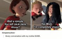 ~ One Punch Man Fans: Wait a minute.  Yes Mom,  You left Jack-Jack  Alone?  I'm completely stupid  things amylikes:  Every conversation with my mother EVER. ~ One Punch Man Fans