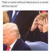 """They are really inaugurating daddy fool!!? No more tacos! No more dad jokes! What the deuce! 🙉☹️: """"Wait a world without Mexicans is a world  without tacos"""" They are really inaugurating daddy fool!!? No more tacos! No more dad jokes! What the deuce! 🙉☹️"""