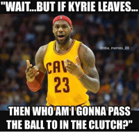 """He can't pass it to James Jones either 😪😂 nbamemes nba_memes_24: """"WAIT...BUT IF KYRIE LEAVES  @nba memes 24  23  THEN WHOAMIGONNA PASS  THE BALL TO IN THE CLUTCH?"""" He can't pass it to James Jones either 😪😂 nbamemes nba_memes_24"""