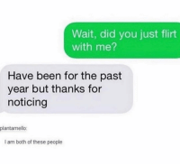 Loner life 😩: Wait, did you just flirt  with me?  Have been for the past  year but thanks for  noticing  plantamello:  I am both of these people Loner life 😩