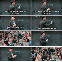"HIMYM: Wait. Does professor have one  ""F"" or two?  They're all staring at me.  Professor. I don't know.  girl shakes head*  Oh, my God. Oh, my God! Professor.  Profess-or.  scenes ofhimym  Just do something! Two ""F's'.  *girl  nods HIMYM"