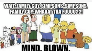 Family Guy: WAIT FAMILY GUY SIMPSONS SIMPSONS  FAMİLY GUY.WHAAATTHA FUUUU22!  MIND, BLOWN