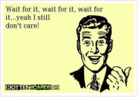 Rotten E Cards: Wait for it, wait for it, wait for  it...yeah I still  don't care  USER  ROTTENeCARDS  CARD