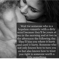 Life, Love, and Memes: Wait for someone who is a  hopeless romantic with a dirty  mind because they'll be yours at  two in the morning and at two in  the afternoon the following day.  They'll kiss you where it hurts  and until it hurts. Someone who  not only knows how to turn you  on but also knows how to treat  you right is someone worth a  little something tag someone Check out all of my prior posts⤵🔝 Positiveresult positive positivequotes positivity life motivation motivational love lovequotes relationship lover hug heart quotes positivequote positivevibes kiss king soulmate girl boy friendship dream adore inspire inspiration couplegoals partner women man
