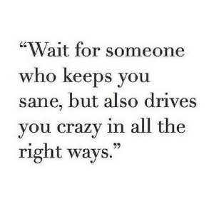 """https://iglovequotes.net/: """"Wait for someone  who keeps you  sane, but also drives  you crazy in all the  right ways.  99 https://iglovequotes.net/"""