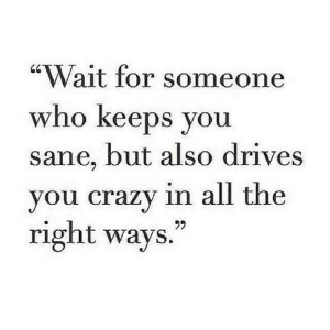 "https://iglovequotes.net/: ""Wait for someone  who keeps you  sane, but also drives  you crazy in all the  right ways.  99 https://iglovequotes.net/"