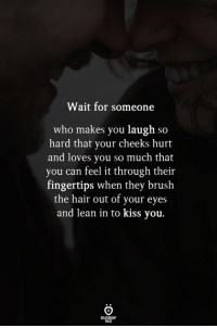 Lean, Hair, and Kiss: Wait for someone  who makes you laugh so  hard that your cheeks hurt  and loves you so much that  you can feel it through their  fingertips when they brush  the hair out of your eyes  and lean in to kiss you.