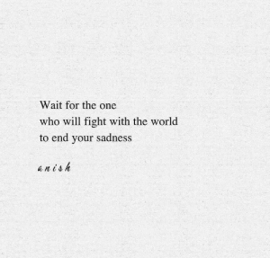 World, Fight, and Who: Wait for the one  who will fight with the world  to end your sadness  anish