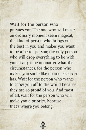 Be A Better Person: Wait for the person who  pursues you The one who will make  an ordinary moment seem magical,  the kind of person who brings out  the best in you and makes you want  to be a better person; the only person  who will drop everything to be with  you at any time no matter what the  circumstances, for the person who  makes you smile like no one else ever  has. Wait for the person who wants  to show you off to the world because  they are so proud of you. And most  of all, wait for the person who will  make you a priority, because  that's where you belong  RELATIONGH