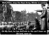 nazi: Wait,Hitler, stop the Nazi Army. Winter is coming  Oh My God, he has AirPods in. He can't hear us.  Oh lord, save us.