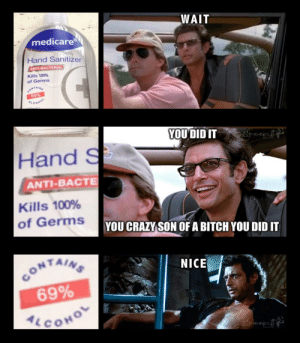 Bitch, Crazy, and Medicare: WAIT  medicare  inonEggi01  Hand Sanitizer  ANTI-BACTERIAL  Kills 100%  of Germs  CONTAINS  69%  ALCOHO  YOU DID IT  Hand S  ANTI-BACTE  Kills 100%  of Germs  YOU CRAZY SON OF A BITCH YOU DID IT  CONTAINS  69%  ALCOHO  NICE We did this prior to raiding Area-51 and stealing their tech.