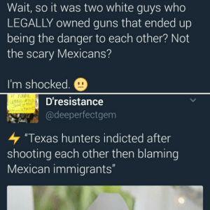 """Bad, Guns, and Texas: Wait, so it was two white guys who  LEGALLY owned guns that ended up  being the danger to each other? Not  the scary Mexicans?  I'm shocked.  WAKING UPINA  Dresistance  @deeperfectgem  """"Texas hunters indicted after  shooting each other then blaming  Mexican immigrants Ahh swear officer it wuz a couple a Bad Hombrays gunnin fer us!"""