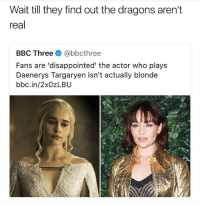 Bitch the eyebrows didn't give it away for ya'll? 😂 @savagememesss: Wait till they find out the dragons aren't  real  BBC Three@bbcthree  Fans are 'disappointed' the actor who plays  Daenerys Targaryen isn't actually blonde  bbc.in/2xOZLBU Bitch the eyebrows didn't give it away for ya'll? 😂 @savagememesss
