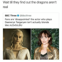 👀😂😂😂 Follow me @theyamgram Credit @nationhood: Wait till they find out the dragons aren't  real  BBC Three e》 @bbcthree  Fans are 'disappointed' the actor who plays  Daenerys Targaryen isn't actually blonde  bbc.in/2xOzLBU 👀😂😂😂 Follow me @theyamgram Credit @nationhood