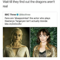 😂😂😂😂😂😂: Wait till they find out the dragons aren't  real  BBC Three @bbcthree  Fans are 'disappointed' the actor who plays  Daenerys Targaryen isn't actually blonde  bbc.in/2xOZLBU 😂😂😂😂😂😂