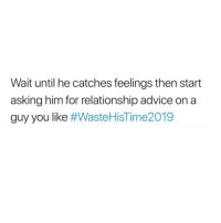 Advice, Girl Memes, and Asking: Wait until he catches feelings then start  asking him for relationship advice on a  guy you like Follow my favorite page @wastehistime2019_ @wastehistime2019_ @wastehistime2019_ @wastehistime2019_