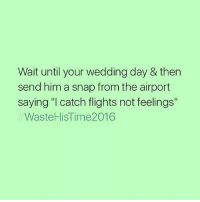 "Wait until your wedding day & then  send him a snap from the airport  saying ""I catch flights not feelings""  Waste HiSTime2016 Teen wolf is so shitty now... Most of the people who love it are 12 year olds who watch it for the guys"