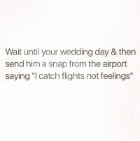 """Birthday, Memes, and Girl: Wait until your wedding day & then  send him a snap from the airport  saying """"I catch flights not feelings"""" Buhbye ✈️ Follow the birthday girl @queens_over_bitches @queens_over_bitches @queens_over_bitches"""