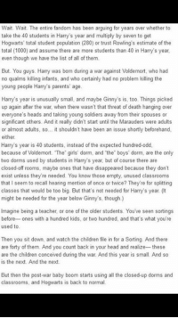 Oh 😭😭😭  Lady Snape: Wait. Wait. The entire fandom has been arguing for years over whether to  take the 40 students in Harrys year and multiply by seven to get  Hogwarts' total student population (280) or trust Rowling's estimate of the  total (1000) and assume there are more students than 40 in Harry's year,  even though we have the list of all of them  But. You guys. Harry was born during a war against Voldemort, who had  no qualms killing infants, and who certainly had no problem killing the  young people Harry's parents' age  Harry's year is unusually small, and maybe Ginny's is, too. Things picked  up again after the war, when there wasn't that threat of death hanging over  everyone's heads and taking young soldiers away from their spouses or  significant others. And it really didn't start until the Marauders were adults  or almost adults, so... it shouldn't have been an issue shortly beforehand,  either  Harry's year is 40 students, instead of the expected hundred-odd,  because of Voldemort. The girls' dorm, and the boys' dorm, are the only  two dorms used by students in Harry's year, but of course there are  closed-off rooms, maybe ones that have disappeared because they don't  exist unless they're needed. You know those empty, unused classrooms  that I seem to recall hearing mention of once or twice? They're for splitting  classes that would be too big. But that's not needed for Harry's year (t  might be needed for the year below Ginny's, though.)  Imagine being a teacher, or one of the older students. You've seen sortings  before ones with a hundred kids, or two hundred, and that's what you're  used to  Then you sit down, and watch the children file in for a Sorting. And there  are forty of them. And you count back in your head and realize--these  are the children conceived during the war. And this year is small. And so  is the next. And the next.  But then the post-war baby boom starts using all the closed-up dorms and  classrooms, and Hogwarts is back to n