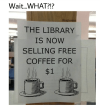Wait...WHAT?!?  THE LIBRARY  IS NOW  SELLING FREE  COFFEE FOR  $1