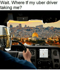 Uber: Wait. Where tf my uber driver  taking me?  he Holy Land
