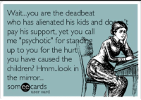 "alienated: Wait...you are the deadbeat  who has alienated his kids and do t  pay his support, yet you call  me ""psychotic"" for stand  up to you for the hurtj  you have caused the  children? Hmm.look in  the mirror...  someecards  잤제  user card"
