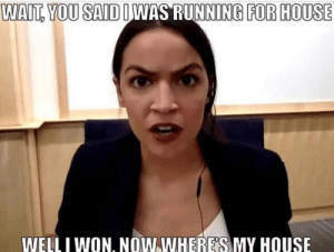 Dumb, My House, and I Won: WAIT, YOU SAID IWAS RUNNING FOR HOUSE  WELL I WON. NOW WHERE'S  MY HOUSE Ha get it bc AOC is dumb