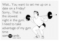 Sorry.: Wait... You want to set me up on a  date on a Friday?  Sorry... That is  the slowest  night in the gym.  need to take  advantage of my gym  time  ee  cards  user card Sorry.