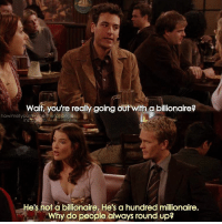 {1x10} It's Friday🎉🎉 -- Scene requested by @cengizhantokur himym howimetyourmother sitcom tedmosby joshradnor robinscherbatsky cobiesmulders: wait, you're really going out with a billionaire?  howimetyourmoihenhefanpage  nsagra  He's not a billionaire. He's a hundred millionaire.  Why do people always round up? {1x10} It's Friday🎉🎉 -- Scene requested by @cengizhantokur himym howimetyourmother sitcom tedmosby joshradnor robinscherbatsky cobiesmulders