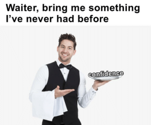 meirl: Waiter, bring me something  I've never had before  Confidence meirl