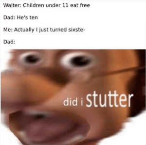 Dæd: Waiter: Children under 11 eat free  Dad: He's ten  Me: Actually I just turned sixste-  Dad:  istutter  did Dæd