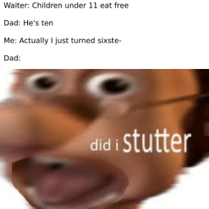 Children, Dad, and Free: Waiter: Children under 11 eat free  Dad: He's ten  Me: Actually I just turned sixste-  Dad:  did i stutter Actually, quantum mechanics allows this