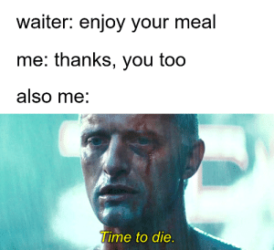 meirl: waiter: enjoy your meal  me: thanks, you too  also me:  Time to die. meirl