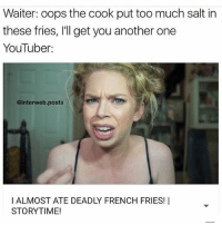 Another One, Another One, and Memes: Waiter: oops the cook put too much salt in  these fries, l'll get you another one  YouTuber:  @interweb posts  l ALMOST ATE DEADLY FRENCH FRIES! I  STORYTIME! FUCCC