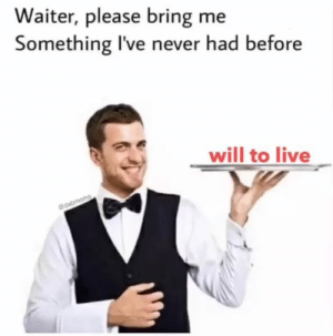 Bring Me: Waiter, please bring me  Something I've never had before  will to live