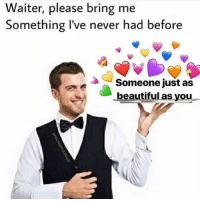 Beautiful, Memes, and Never: Waiter, please bring me  Something l've never had before  Someone just as  beautiful as you https://t.co/PS9x237kDT
