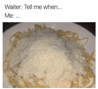Time, Dank Memes, and Tell Me: Waiter: Tell me when  Me Every time