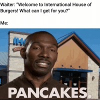 """House, Dank Memes, and International: Waiter: """"Welcome to International House of  Burgers! What can I get for you?""""  Me:  PANCAKES Mutha fucka"""