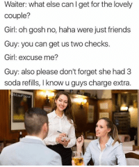 @MasiPopal makes some of the best conversation memes on IG 🙌🏼. Go show some love: Waiter: what else can I get for the lovely  couple?  Girl: oh gosh no, haha were just friends  Guy: you can get us two checks.  Girl: excuse me?  Guy: also please don't forget she had 3  soda refills, I know u guys charge extra.  MasiPopal @MasiPopal makes some of the best conversation memes on IG 🙌🏼. Go show some love