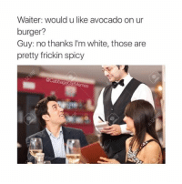 "Memes, Avocado, and Spicy: Waiter: would u like avocado on ur  burger?  Guy: no thanks l'm white, those are  pretty frickin spicy the correct response is: ""avocaaaaadooo thaaaaankss"" -L tumblrtextpost tumblr tumblrfunny tumblrcomedy textpost comedy me same funny haha hahaha relatable lol fandoms supernatural harrypotter youtube phandom allthehashtags sorryforthehashtags illstopnow"